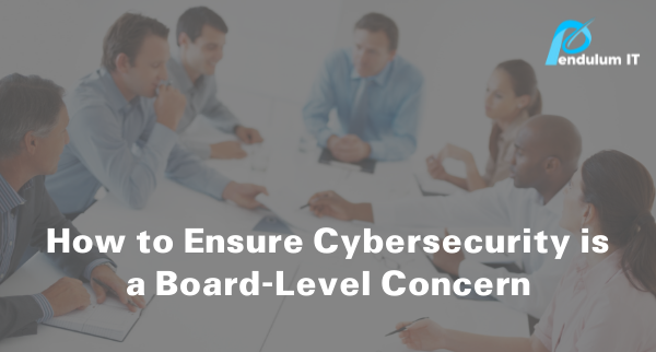 How to ensure cybersecurity is a board level concern